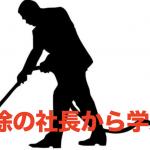 掃除会社の社長から学んだ。掃除もビジネスも「型」通りにやるとラクに実力が伸びるよ